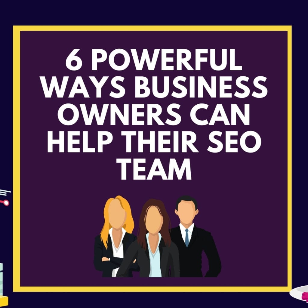 6 Powerful Ways Business Owners Can Help Their SEO Team